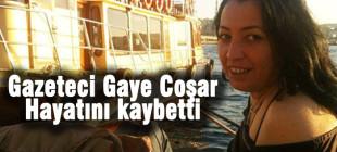Gazeteci Gaye Coşar hayatını kaybetti!