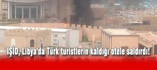 IŞİD, Libya'da Türk turistlerin kaldığı otele saldırdı!
